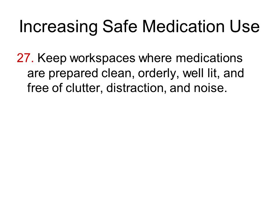 Increasing Safe Medication Use 27. Keep workspaces where medications are prepared clean, orderly, well lit, and free of clutter, distraction, and nois
