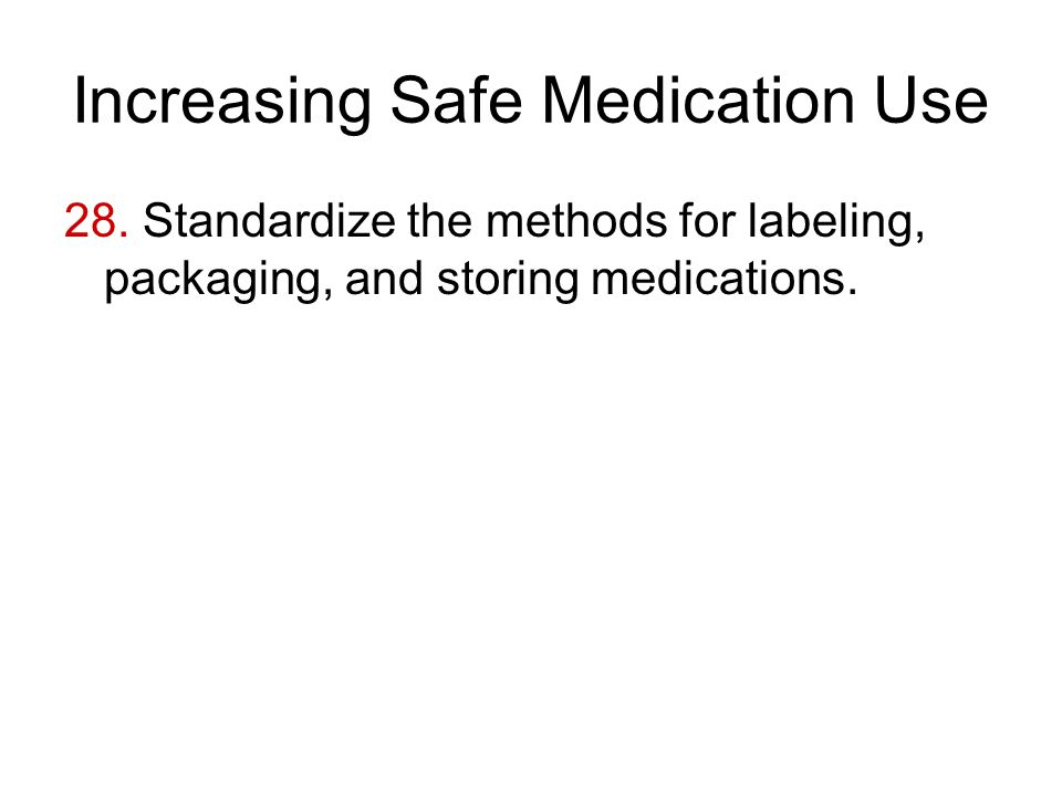 Increasing Safe Medication Use 28. Standardize the methods for labeling, packaging, and storing medications.