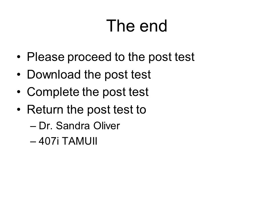 The end Please proceed to the post test Download the post test Complete the post test Return the post test to –Dr. Sandra Oliver –407i TAMUII