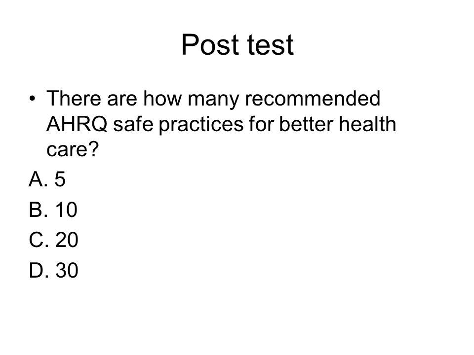 Post test There are how many recommended AHRQ safe practices for better health care? A. 5 B. 10 C. 20 D. 30
