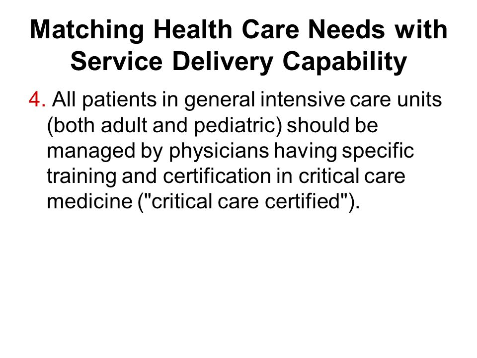 Matching Health Care Needs with Service Delivery Capability 4. All patients in general intensive care units (both adult and pediatric) should be manag