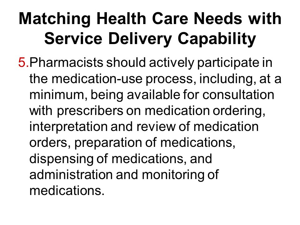 Matching Health Care Needs with Service Delivery Capability 5.Pharmacists should actively participate in the medication-use process, including, at a m