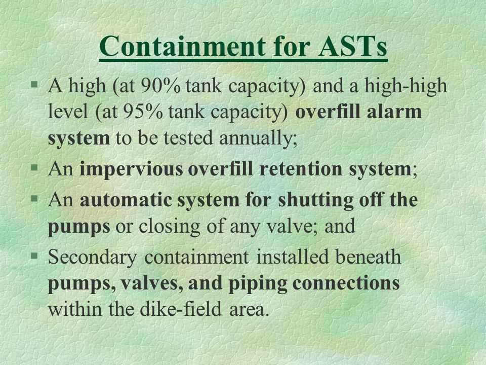 Containment for ASTs §A high (at 90% tank capacity) and a high-high level (at 95% tank capacity) overfill alarm system to be tested annually; §An impervious overfill retention system; §An automatic system for shutting off the pumps or closing of any valve; and §Secondary containment installed beneath pumps, valves, and piping connections within the dike-field area.