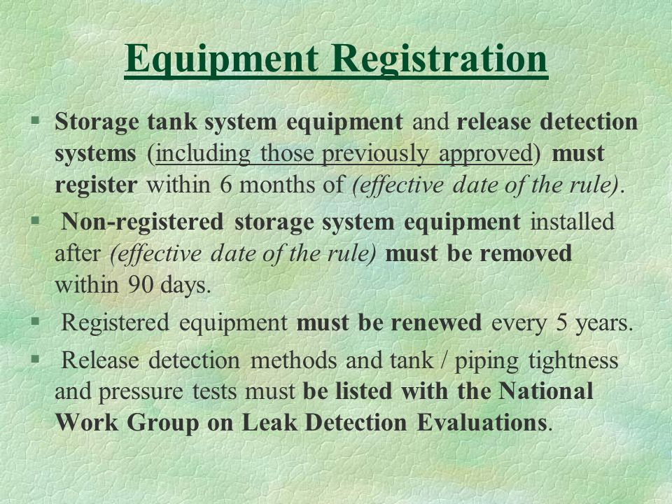 Equipment Registration §Storage tank system equipment and release detection systems (including those previously approved) must register within 6 months of (effective date of the rule).