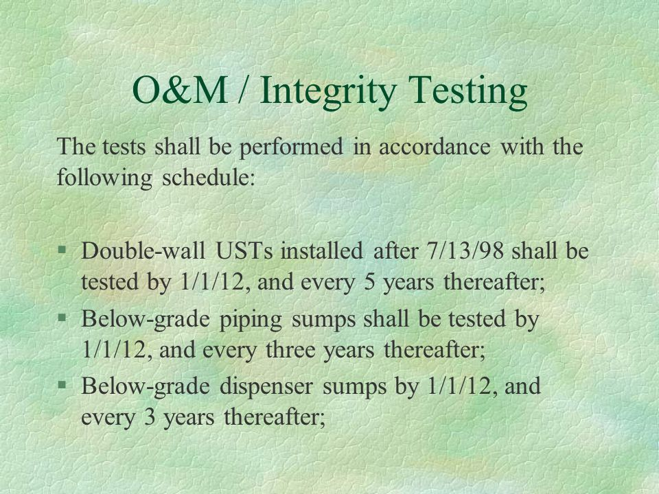 O&M / Integrity Testing The tests shall be performed in accordance with the following schedule: §Double-wall USTs installed after 7/13/98 shall be tested by 1/1/12, and every 5 years thereafter; §Below-grade piping sumps shall be tested by 1/1/12, and every three years thereafter; §Below-grade dispenser sumps by 1/1/12, and every 3 years thereafter;