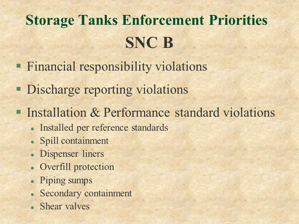 Storage Tanks Enforcement Priorities SNC B §Financial responsibility violations §Discharge reporting violations §Installation & Performance standard violations l Installed per reference standards l Spill containment l Dispenser liners l Overfill protection l Piping sumps l Secondary containment l Shear valves