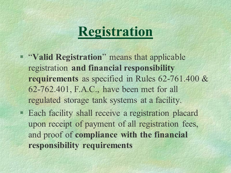 Registration § Valid Registration means that applicable registration and financial responsibility requirements as specified in Rules 62-761.400 & 62-762.401, F.A.C., have been met for all regulated storage tank systems at a facility.