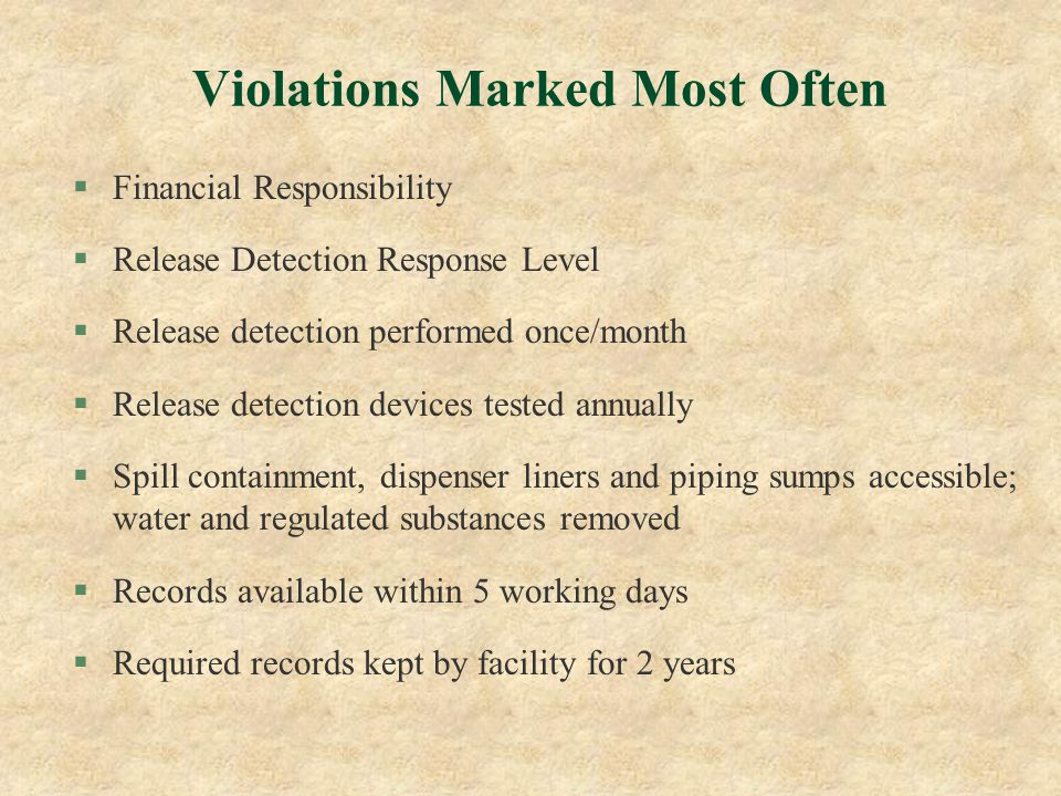 Violations Marked Most Often §Financial Responsibility §Release Detection Response Level §Release detection performed once/month §Release detection devices tested annually §Spill containment, dispenser liners and piping sumps accessible; water and regulated substances removed §Records available within 5 working days §Required records kept by facility for 2 years