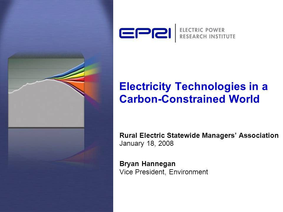 Electricity Technologies in a Carbon-Constrained World Rural Electric Statewide Managers' Association January 18, 2008 Bryan Hannegan Vice President, Environment