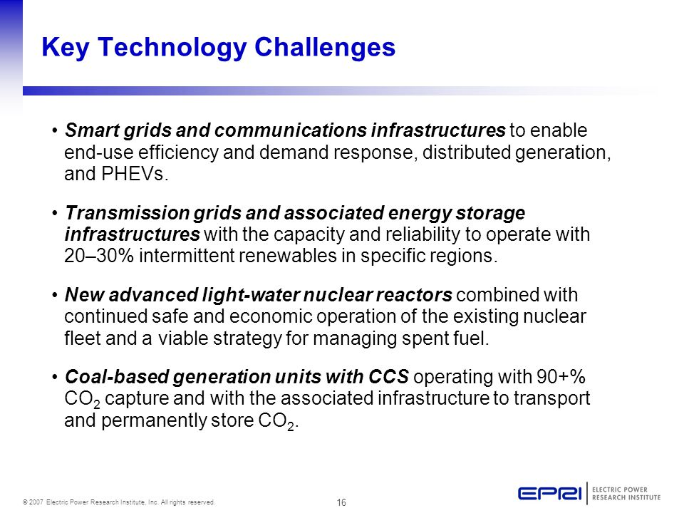 16 © 2007 Electric Power Research Institute, Inc. All rights reserved. Key Technology Challenges Smart grids and communications infrastructures to ena