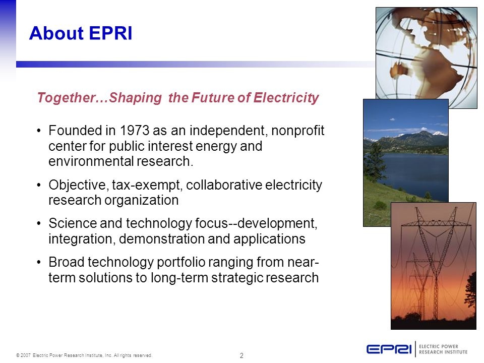 2 © 2007 Electric Power Research Institute, Inc. All rights reserved. About EPRI Founded in 1973 as an independent, nonprofit center for public intere