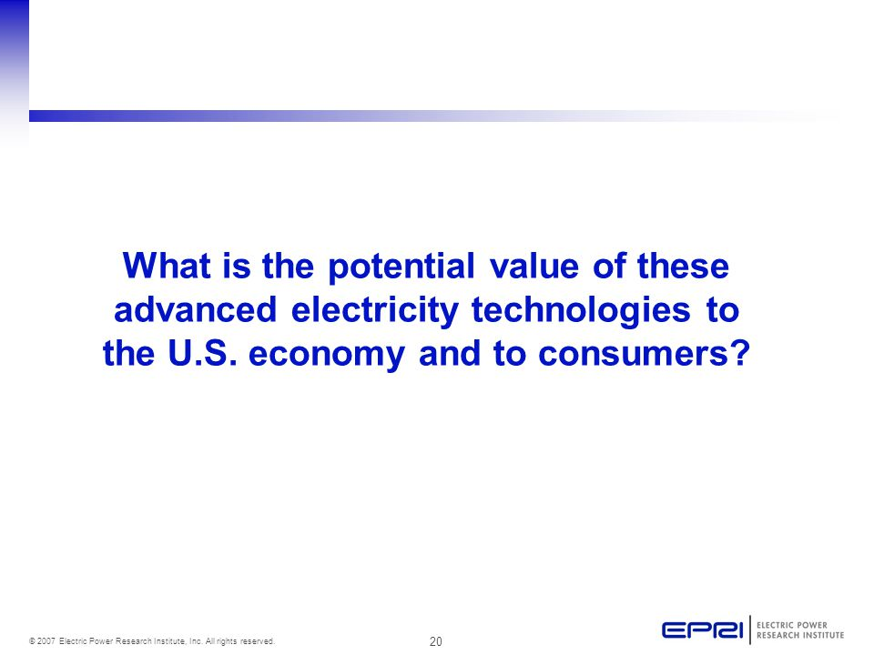 20 © 2007 Electric Power Research Institute, Inc. All rights reserved. What is the potential value of these advanced electricity technologies to the U