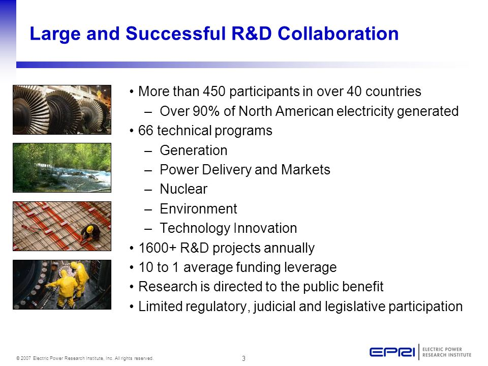 3 © 2007 Electric Power Research Institute, Inc. All rights reserved. Large and Successful R&D Collaboration More than 450 participants in over 40 cou