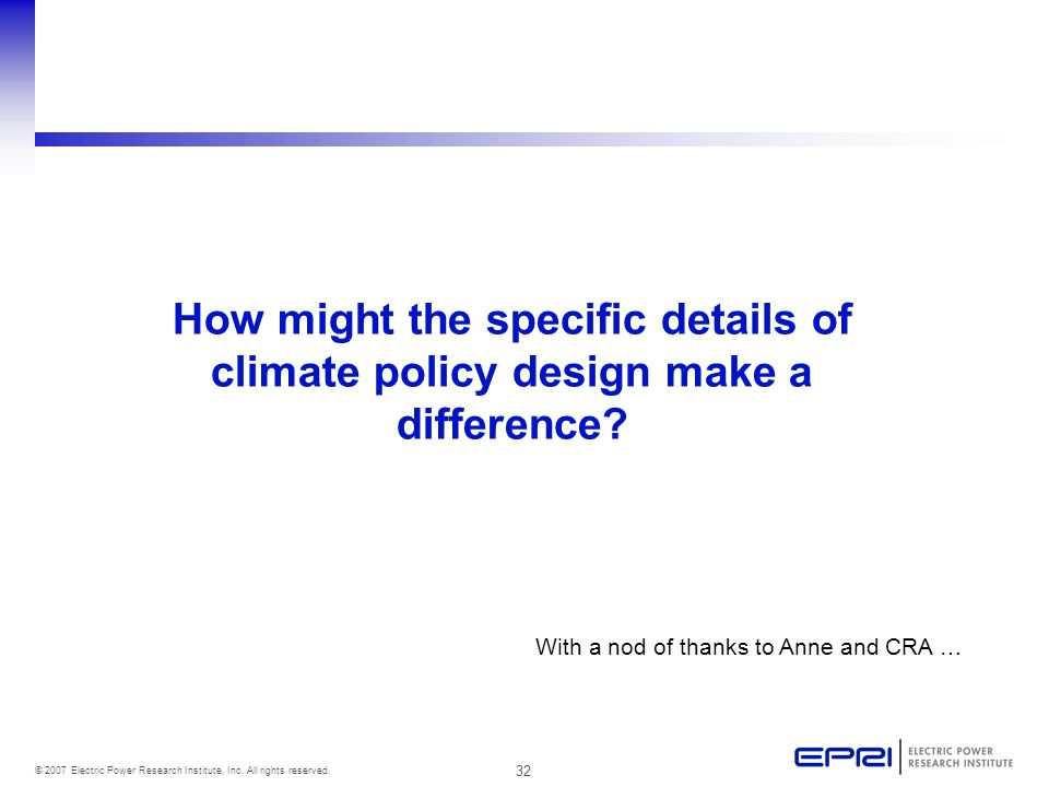 32 © 2007 Electric Power Research Institute, Inc. All rights reserved. How might the specific details of climate policy design make a difference? With