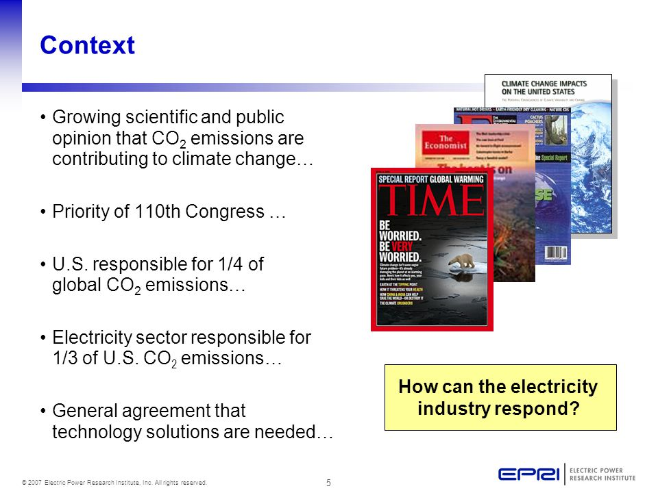 5 © 2007 Electric Power Research Institute, Inc. All rights reserved. Context Growing scientific and public opinion that CO 2 emissions are contributi