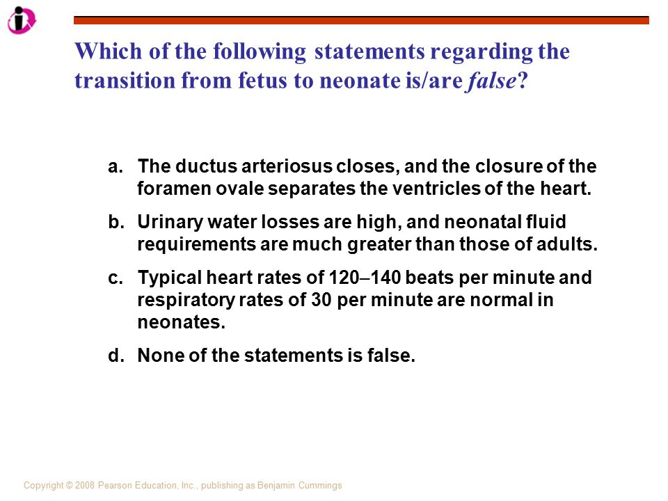 Copyright © 2008 Pearson Education, Inc., publishing as Benjamin Cummings Which of the following statements regarding the transition from fetus to neo