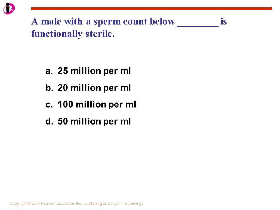 Copyright © 2008 Pearson Education, Inc., publishing as Benjamin Cummings A male with a sperm count below ________ is functionally sterile. a. 25 mill
