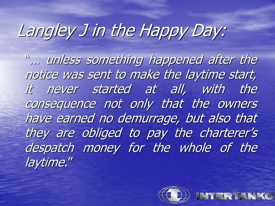 Langley J in the Happy Day: … unless something happened after the notice was sent to make the laytime start, it never started at all, with the consequence not only that the owners have earned no demurrage, but also that they are obliged to pay the charterer's despatch money for the whole of the laytime.