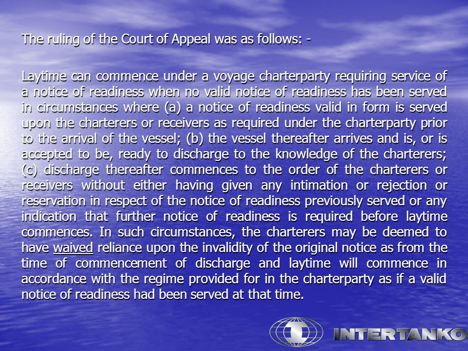 The ruling of the Court of Appeal was as follows: - Laytime can commence under a voyage charterparty requiring service of a notice of readiness when no valid notice of readiness has been served in circumstances where (a) a notice of readiness valid in form is served upon the charterers or receivers as required under the charterparty prior to the arrival of the vessel; (b) the vessel thereafter arrives and is, or is accepted to be, ready to discharge to the knowledge of the charterers; (c) discharge thereafter commences to the order of the charterers or receivers without either having given any intimation or rejection or reservation in respect of the notice of readiness previously served or any indication that further notice of readiness is required before laytime commences.