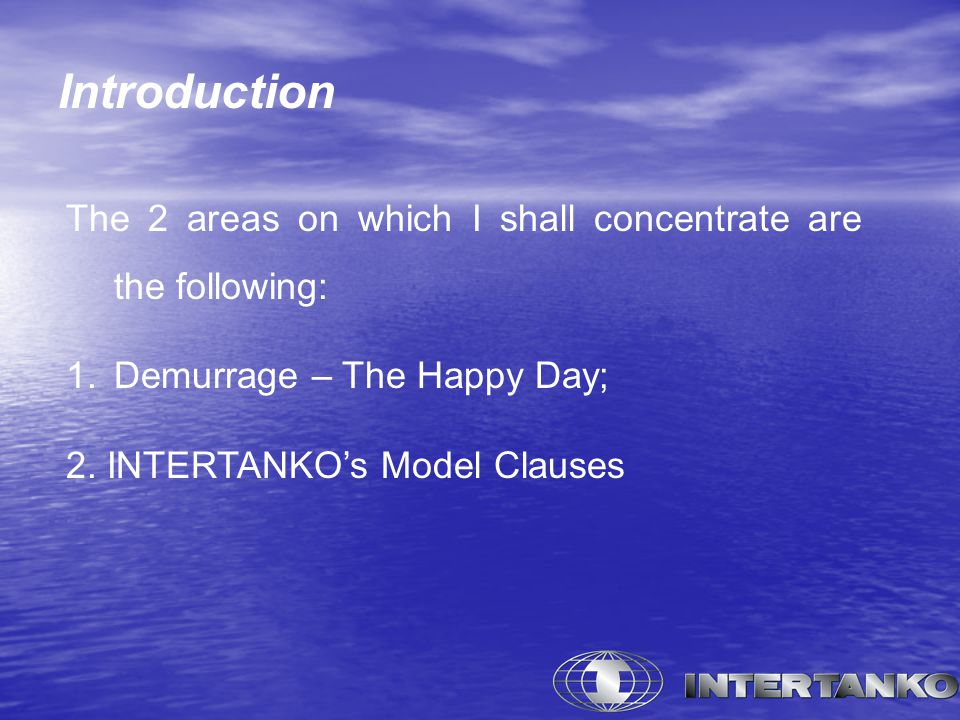 Introduction The 2 areas on which I shall concentrate are the following: 1.Demurrage – The Happy Day; 2. INTERTANKO's Model Clauses