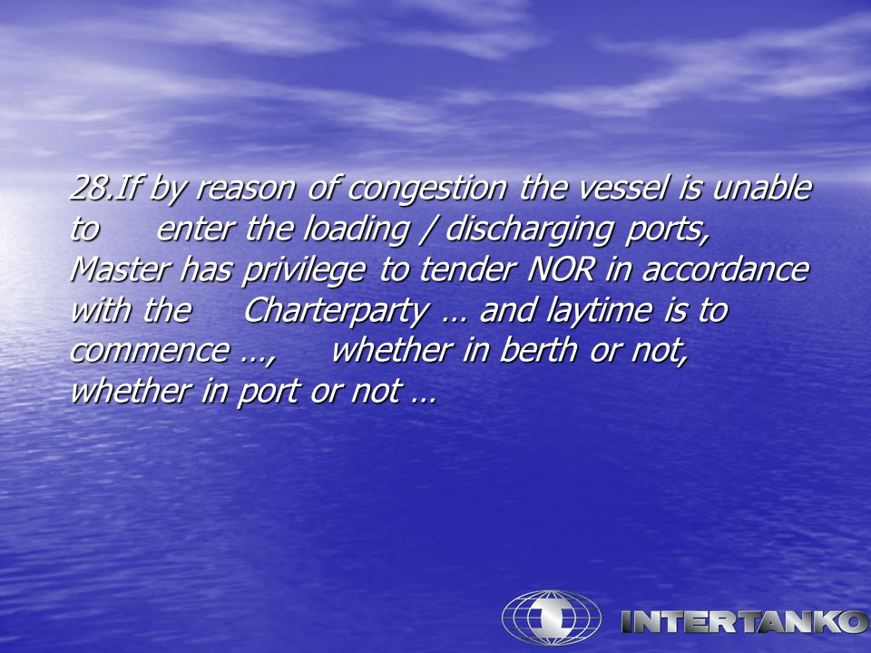 28.If by reason of congestion the vessel is unable to enter the loading / discharging ports, Master has privilege to tender NOR in accordance with the Charterparty … and laytime is to commence …, whether in berth or not, whether in port or not …