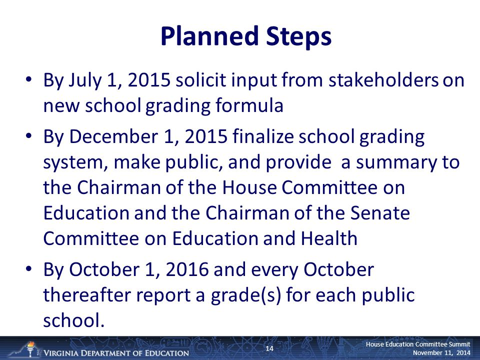 House Education Committee Summit November 11, 2014 Planned Steps By July 1, 2015 solicit input from stakeholders on new school grading formula By Dece