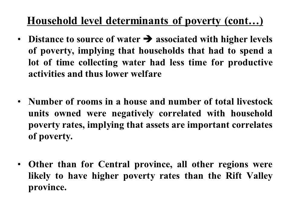 Household level determinants of poverty (cont…) Distance to source of water  associated with higher levels of poverty, implying that households that