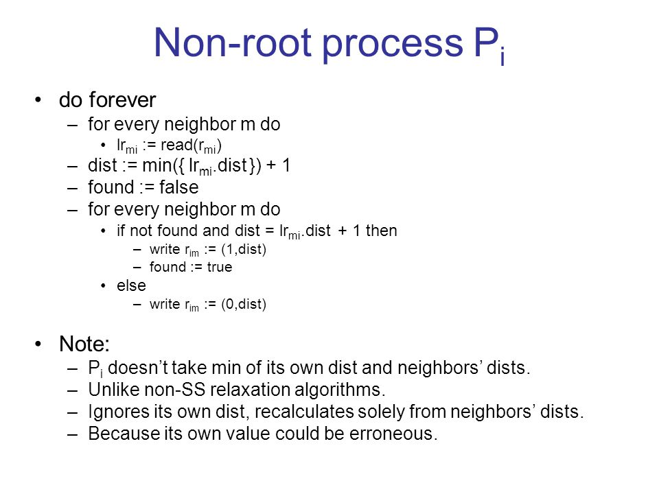 Non-root process P i do forever –for every neighbor m do lr mi := read(r mi ) –dist := min({ lr mi.dist }) + 1 –found := false –for every neighbor m do if not found and dist = lr mi.dist + 1 then –write r im := (1,dist) –found := true else –write r im := (0,dist) Note: –P i doesn't take min of its own dist and neighbors' dists.