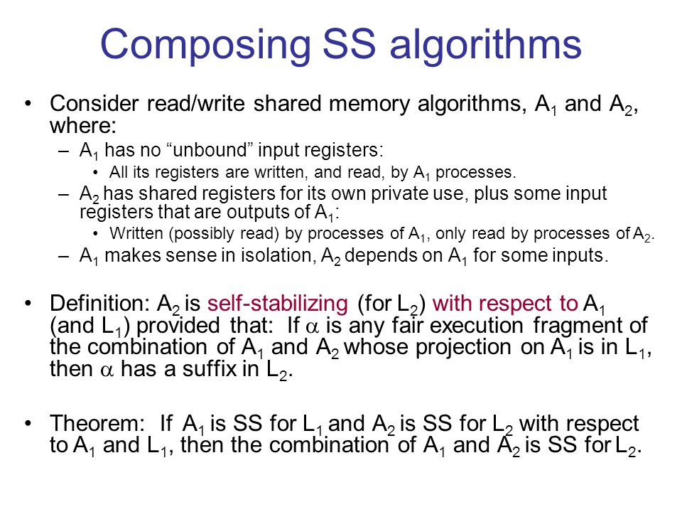 Composing SS algorithms Consider read/write shared memory algorithms, A 1 and A 2, where: –A 1 has no unbound input registers: All its registers are written, and read, by A 1 processes.
