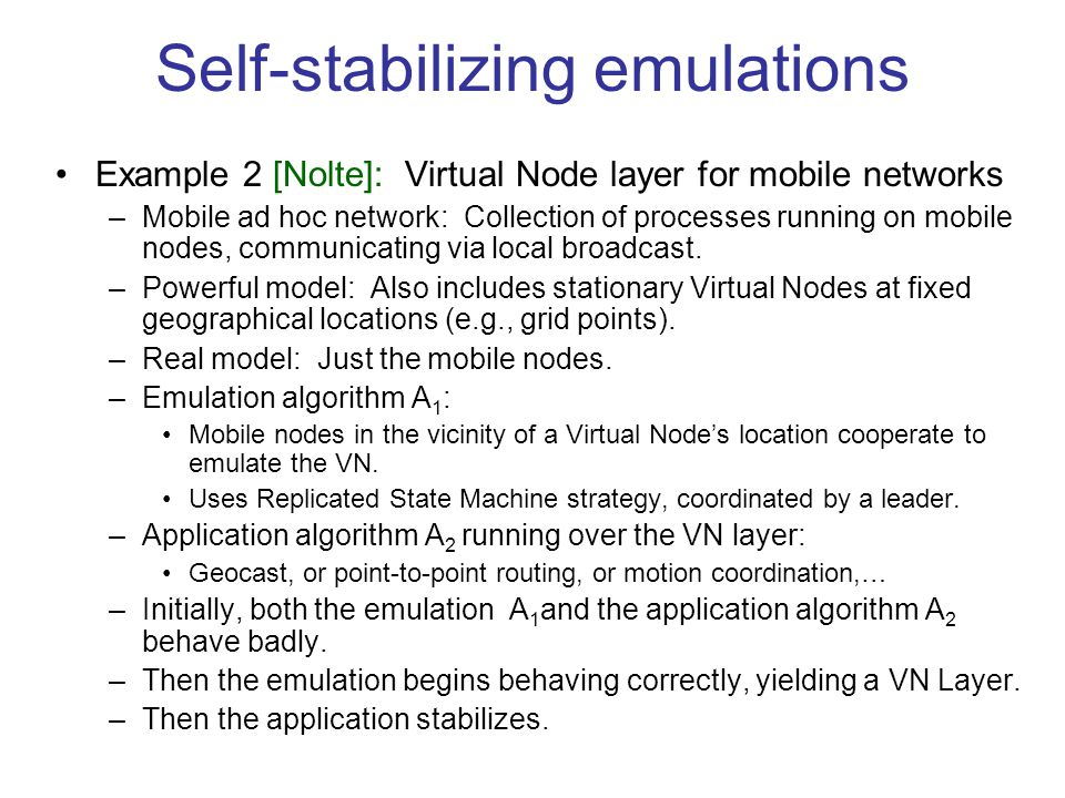 Self-stabilizing emulations Example 2 [Nolte]: Virtual Node layer for mobile networks –Mobile ad hoc network: Collection of processes running on mobile nodes, communicating via local broadcast.