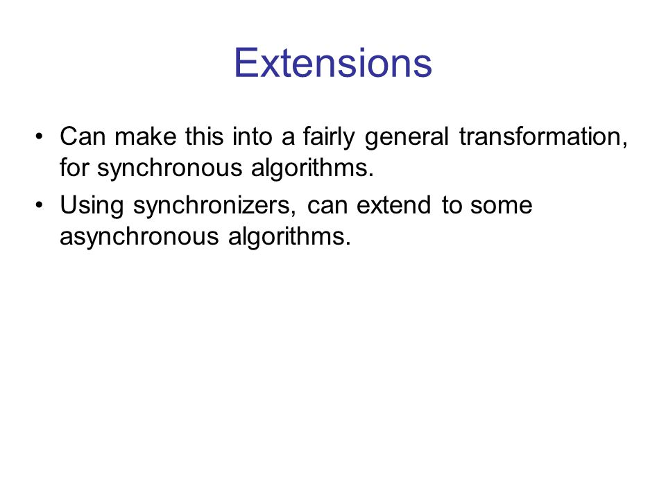 Extensions Can make this into a fairly general transformation, for synchronous algorithms.
