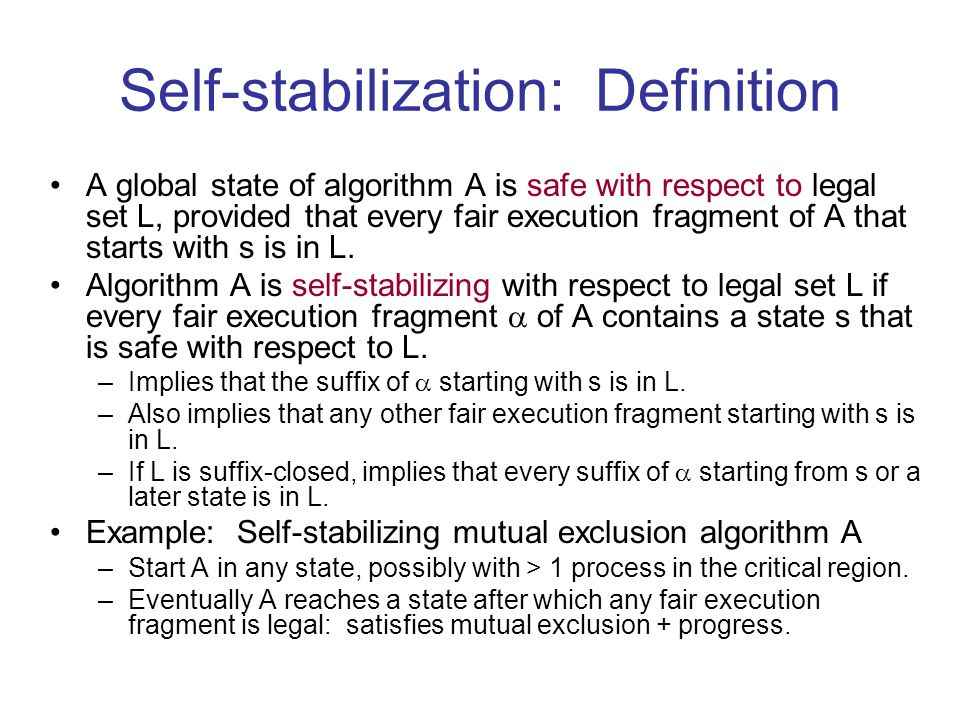 Composing self-stabilizing algorithms Consider several algorithms, where –A 1 is self-stabilizing for legal set L 1, –A 2 is SS for legal set L 2, assuming A 1 stabilizes for L 1 –A 3 is SS for legal set L 3, assuming A 1 stabilizes for L 1 and A 2 stabilizes for L 2 –etc.