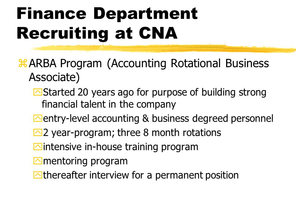 Finance Department Recruiting at CNA zARBA Program (Accounting Rotational Business Associate) yStarted 20 years ago for purpose of building strong financial talent in the company yentry-level accounting & business degreed personnel y2 year-program; three 8 month rotations yintensive in-house training program ymentoring program ythereafter interview for a permanent position
