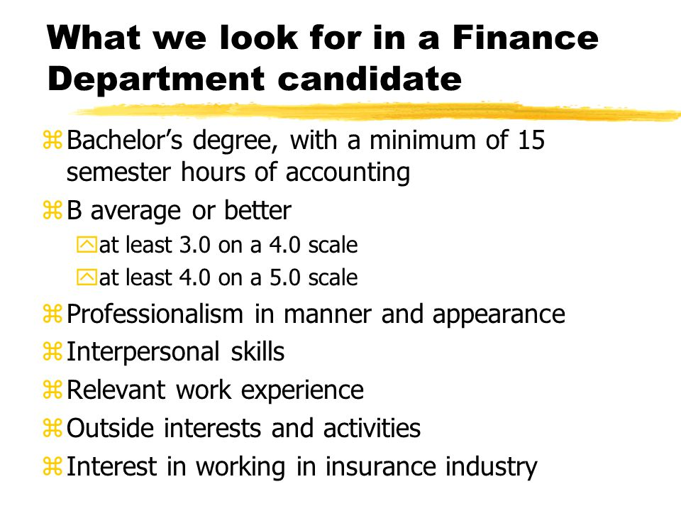 What we look for in a Finance Department candidate zBachelor's degree, with a minimum of 15 semester hours of accounting zB average or better yat least 3.0 on a 4.0 scale yat least 4.0 on a 5.0 scale zProfessionalism in manner and appearance zInterpersonal skills zRelevant work experience zOutside interests and activities zInterest in working in insurance industry