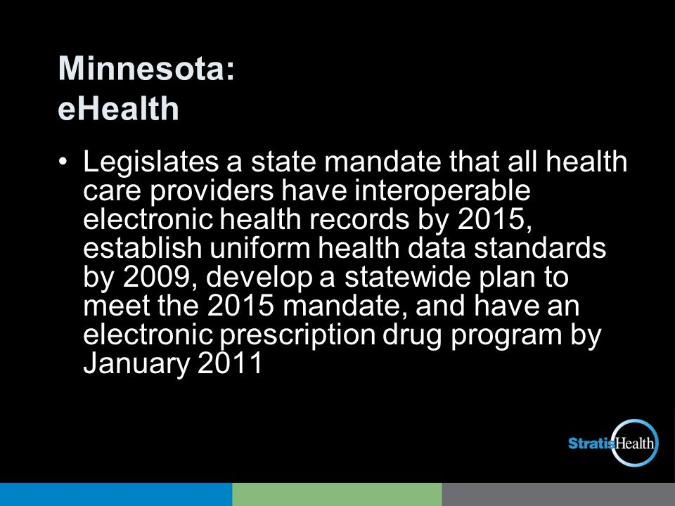 Minnesota: eHealth Legislates a state mandate that all health care providers have interoperable electronic health records by 2015, establish uniform health data standards by 2009, develop a statewide plan to meet the 2015 mandate, and have an electronic prescription drug program by January 2011