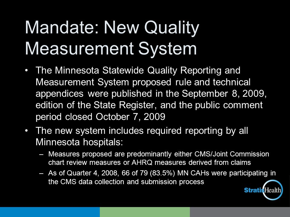 Mandate: New Quality Measurement System The Minnesota Statewide Quality Reporting and Measurement System proposed rule and technical appendices were published in the September 8, 2009, edition of the State Register, and the public comment period closed October 7, 2009 The new system includes required reporting by all Minnesota hospitals: –Measures proposed are predominantly either CMS/Joint Commission chart review measures or AHRQ measures derived from claims –As of Quarter 4, 2008, 66 of 79 (83.5%) MN CAHs were participating in the CMS data collection and submission process