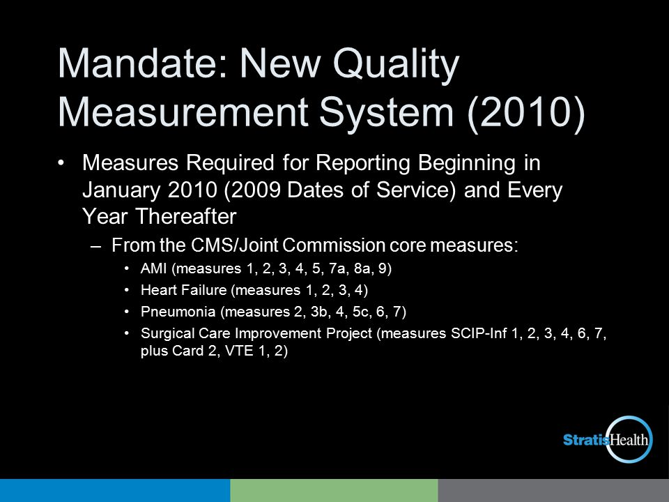 Mandate: New Quality Measurement System (2010) Measures Required for Reporting Beginning in January 2010 (2009 Dates of Service) and Every Year Thereafter –From the CMS/Joint Commission core measures: AMI (measures 1, 2, 3, 4, 5, 7a, 8a, 9) Heart Failure (measures 1, 2, 3, 4) Pneumonia (measures 2, 3b, 4, 5c, 6, 7) Surgical Care Improvement Project (measures SCIP-Inf 1, 2, 3, 4, 6, 7, plus Card 2, VTE 1, 2)