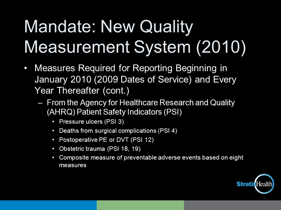 Mandate: New Quality Measurement System (2010) Measures Required for Reporting Beginning in January 2010 (2009 Dates of Service) and Every Year Thereafter (cont.) –From the Agency for Healthcare Research and Quality (AHRQ) Patient Safety Indicators (PSI) Pressure ulcers (PSI 3) Deaths from surgical complications (PSI 4) Postoperative PE or DVT (PSI 12) Obstetric trauma (PSI 18, 19) Composite measure of preventable adverse events based on eight measures