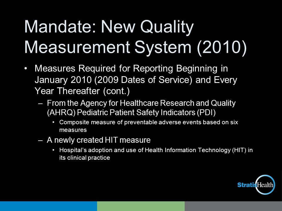 Mandate: New Quality Measurement System (2010) Measures Required for Reporting Beginning in January 2010 (2009 Dates of Service) and Every Year Thereafter (cont.) –From the Agency for Healthcare Research and Quality (AHRQ) Pediatric Patient Safety Indicators (PDI) Composite measure of preventable adverse events based on six measures –A newly created HIT measure Hospital's adoption and use of Health Information Technology (HIT) in its clinical practice
