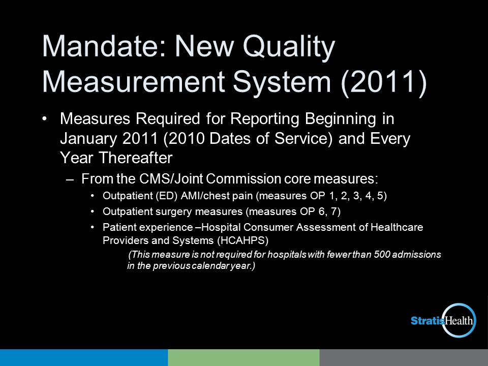 Mandate: New Quality Measurement System (2011) Measures Required for Reporting Beginning in January 2011 (2010 Dates of Service) and Every Year Thereafter –From the CMS/Joint Commission core measures: Outpatient (ED) AMI/chest pain (measures OP 1, 2, 3, 4, 5) Outpatient surgery measures (measures OP 6, 7) Patient experience –Hospital Consumer Assessment of Healthcare Providers and Systems (HCAHPS) (This measure is not required for hospitals with fewer than 500 admissions in the previous calendar year.)