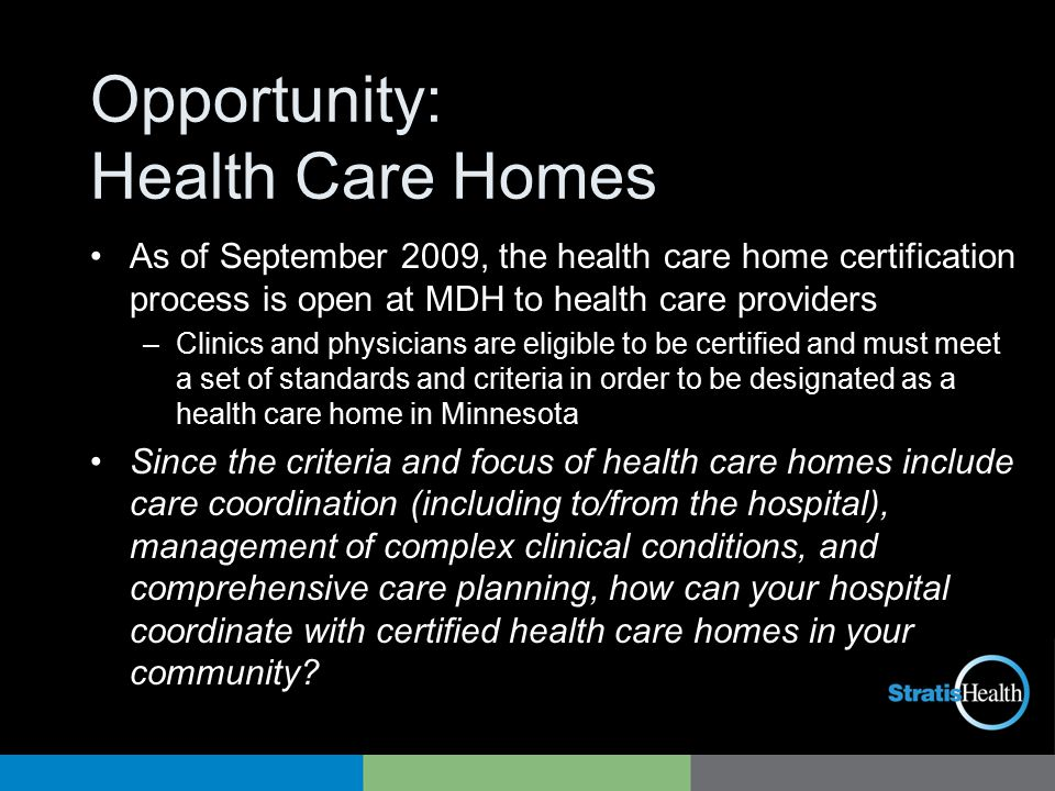 Opportunity: Health Care Homes As of September 2009, the health care home certification process is open at MDH to health care providers –Clinics and physicians are eligible to be certified and must meet a set of standards and criteria in order to be designated as a health care home in Minnesota Since the criteria and focus of health care homes include care coordination (including to/from the hospital), management of complex clinical conditions, and comprehensive care planning, how can your hospital coordinate with certified health care homes in your community