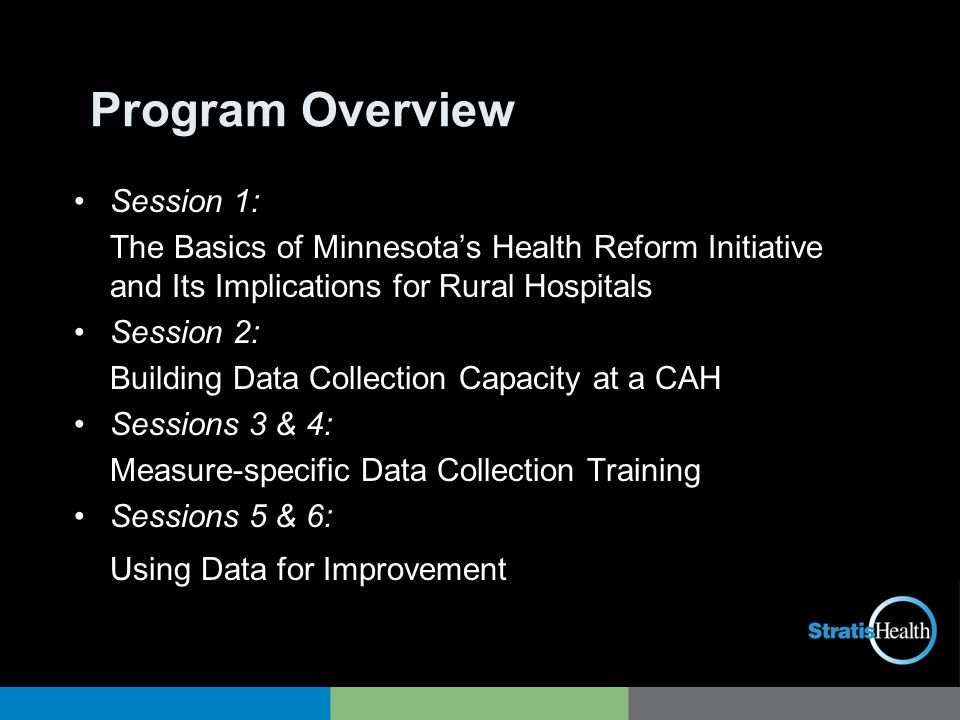 Program Overview Session 1: The Basics of Minnesota's Health Reform Initiative and Its Implications for Rural Hospitals Session 2: Building Data Collection Capacity at a CAH Sessions 3 & 4: Measure-specific Data Collection Training Sessions 5 & 6: Using Data for Improvement