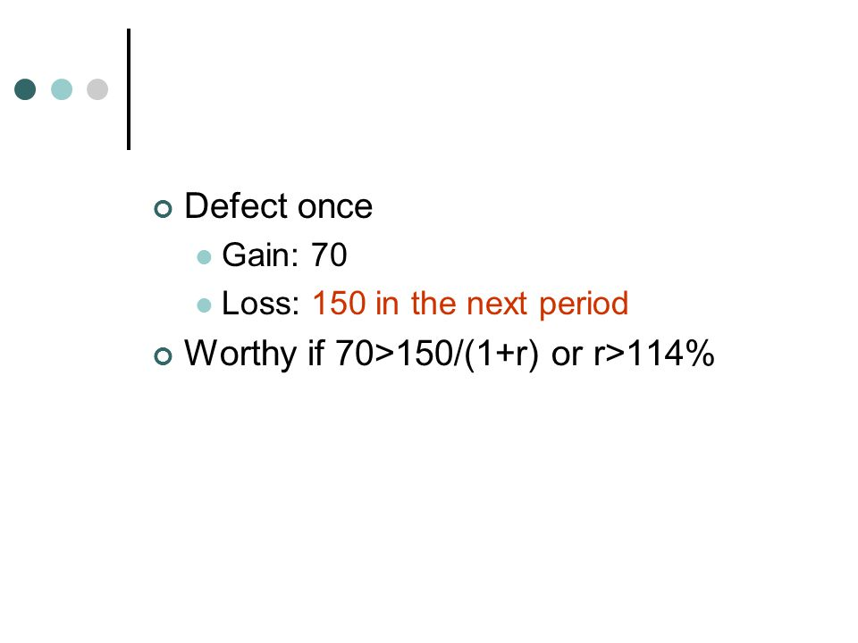 Defect once Gain: 70 Loss: 150 in the next period Worthy if 70>150/(1+r) or r>114%