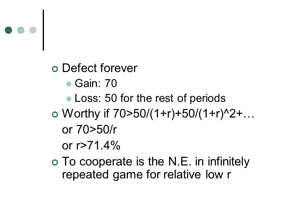 Defect forever Gain: 70 Loss: 50 for the rest of periods Worthy if 70>50/(1+r)+50/(1+r)^2+… or 70>50/r or r>71.4% To cooperate is the N.E. in infinite