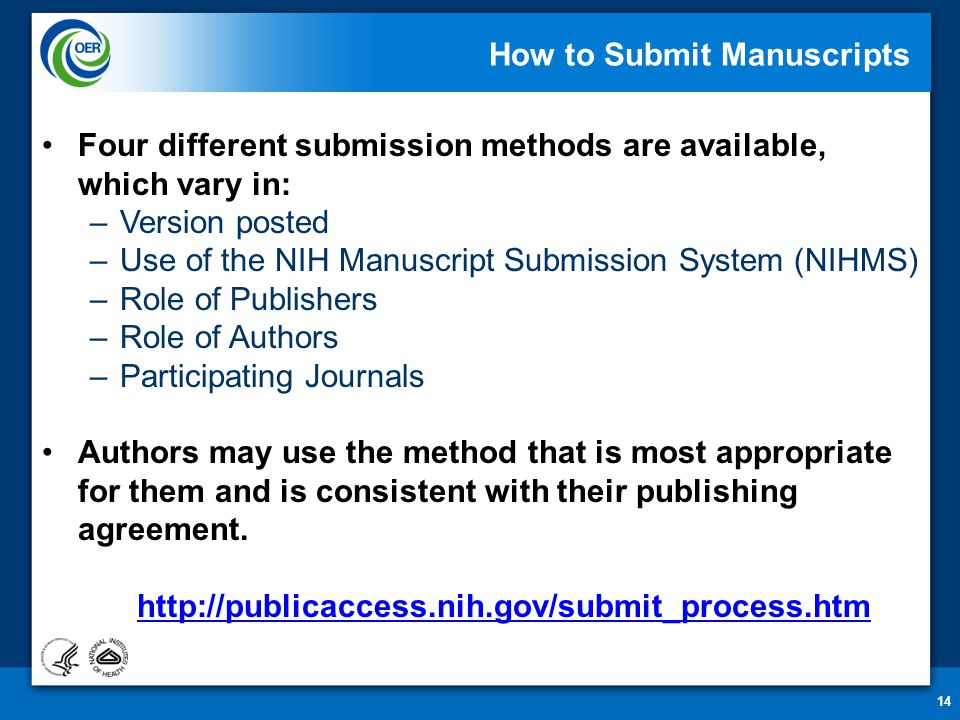 14 How to Submit Manuscripts Four different submission methods are available, which vary in: –Version posted –Use of the NIH Manuscript Submission System (NIHMS) –Role of Publishers –Role of Authors –Participating Journals Authors may use the method that is most appropriate for them and is consistent with their publishing agreement.