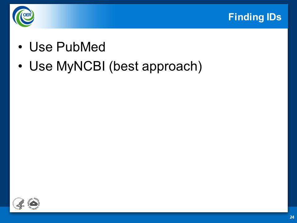 Finding IDs Use PubMed Use MyNCBI (best approach) 24