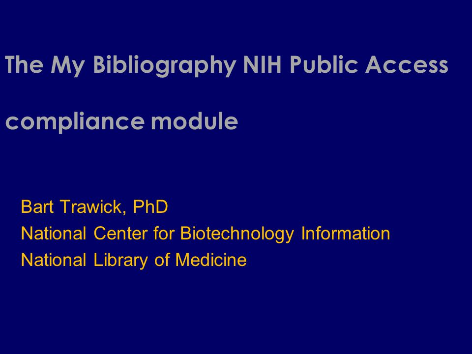 The My Bibliography NIH Public Access compliance module Bart Trawick, PhD National Center for Biotechnology Information National Library of Medicine