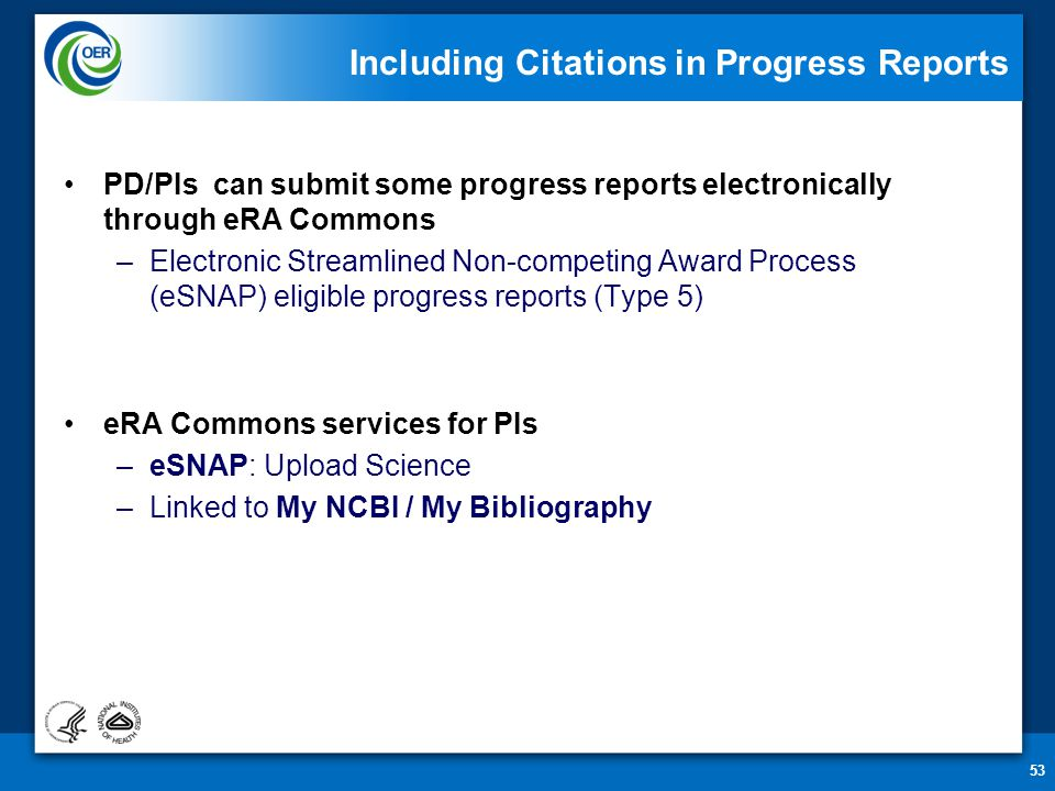 53 Including Citations in Progress Reports PD/PIs can submit some progress reports electronically through eRA Commons –Electronic Streamlined Non-competing Award Process (eSNAP) eligible progress reports (Type 5) eRA Commons services for PIs –eSNAP: Upload Science –Linked to My NCBI / My Bibliography