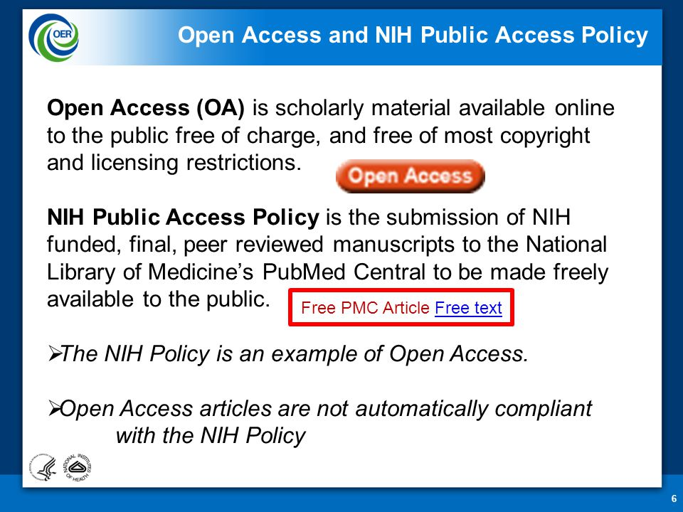 6 Open Access and NIH Public Access Policy Open Access (OA) is scholarly material available online to the public free of charge, and free of most copyright and licensing restrictions.