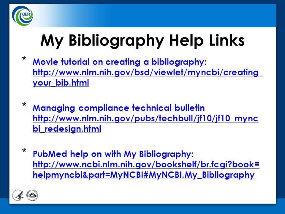 * Movie tutorial on creating a bibliography: http://www.nlm.nih.gov/bsd/viewlet/myncbi/creating_ your_bib.html Movie tutorial on creating a bibliography: http://www.nlm.nih.gov/bsd/viewlet/myncbi/creating_ your_bib.html * Managing compliance technical bulletin http://www.nlm.nih.gov/pubs/techbull/jf10/jf10_mync bi_redesign.html Managing compliance technical bulletin http://www.nlm.nih.gov/pubs/techbull/jf10/jf10_mync bi_redesign.html * PubMed help on with My Bibliography: http://www.ncbi.nlm.nih.gov/bookshelf/br.fcgi book= helpmyncbi&part=MyNCBI#MyNCBI.My_Bibliography PubMed help on with My Bibliography: http://www.ncbi.nlm.nih.gov/bookshelf/br.fcgi book= helpmyncbi&part=MyNCBI#MyNCBI.My_Bibliography My Bibliography Help Links
